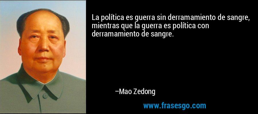 La política es guerra sin derramamiento de sangre, mientras que la guerra es política con derramamiento de sangre. – Mao Zedong