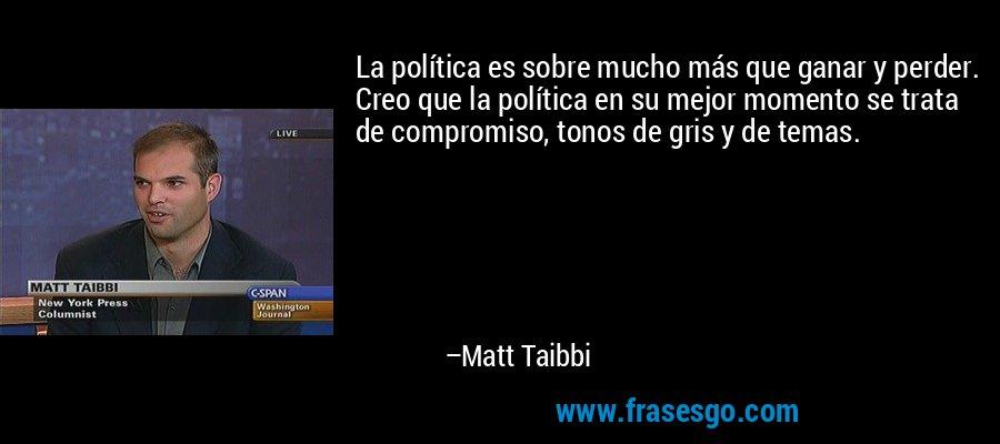 La política es sobre mucho más que ganar y perder. Creo que la política en su mejor momento se trata de compromiso, tonos de gris y de temas. – Matt Taibbi
