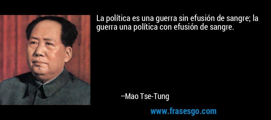 La política es una guerra sin efusión de sangre; la guerra una política con efusión de sangre. – Mao Tse-Tung