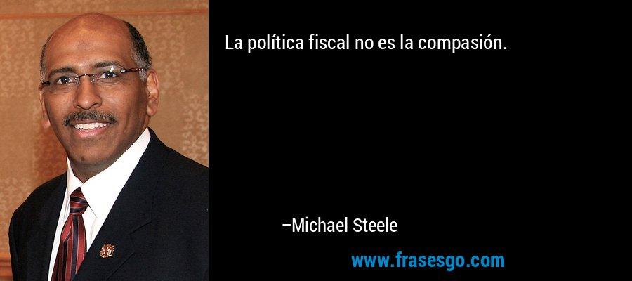 La política fiscal no es la compasión. – Michael Steele