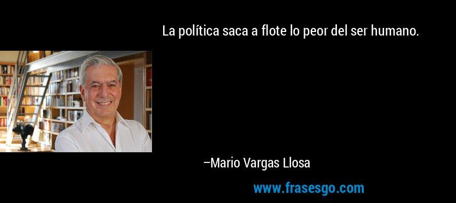 La política saca a flote lo peor del ser humano. – Mario Vargas Llosa