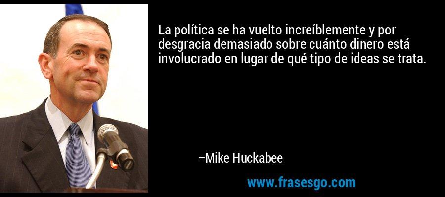 La política se ha vuelto increíblemente y por desgracia demasiado sobre cuánto dinero está involucrado en lugar de qué tipo de ideas se trata. – Mike Huckabee