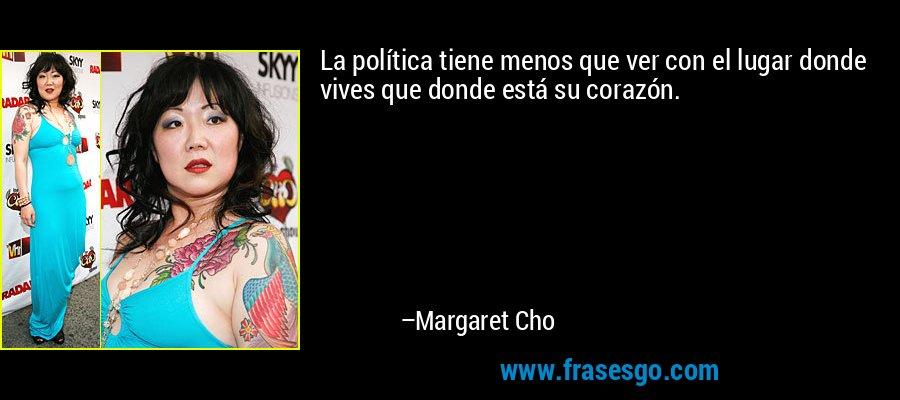 La política tiene menos que ver con el lugar donde vives que donde está su corazón. – Margaret Cho