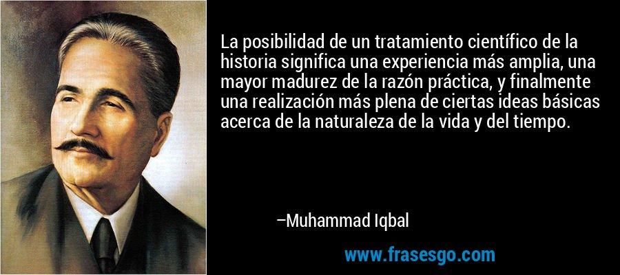 La posibilidad de un tratamiento científico de la historia significa una experiencia más amplia, una mayor madurez de la razón práctica, y finalmente una realización más plena de ciertas ideas básicas acerca de la naturaleza de la vida y del tiempo. – Muhammad Iqbal