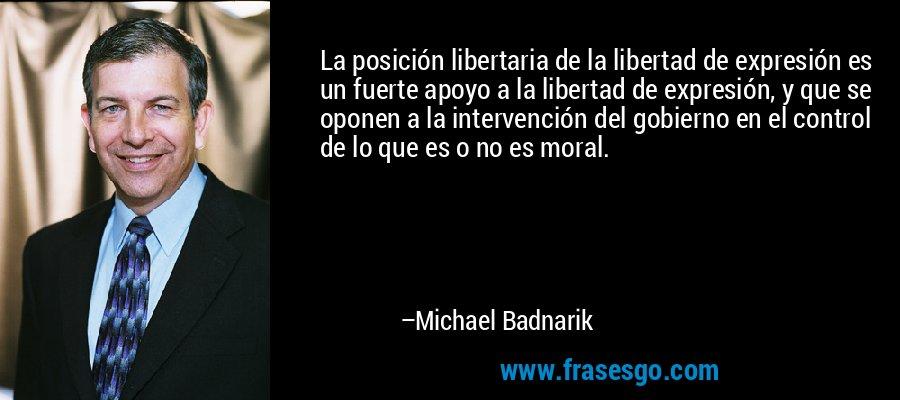 La posición libertaria de la libertad de expresión es un fuerte apoyo a la libertad de expresión, y que se oponen a la intervención del gobierno en el control de lo que es o no es moral. – Michael Badnarik
