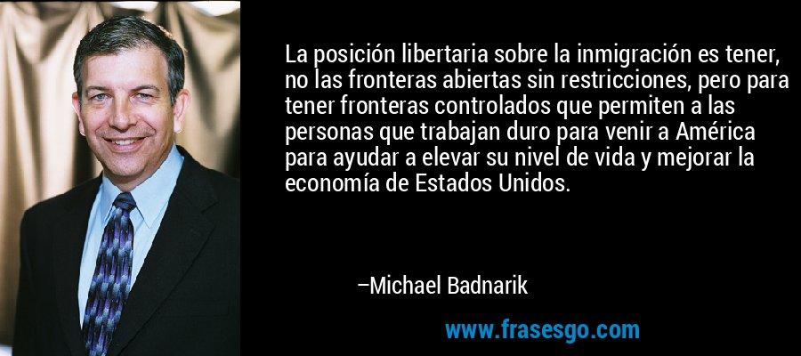 La posición libertaria sobre la inmigración es tener, no las fronteras abiertas sin restricciones, pero para tener fronteras controlados que permiten a las personas que trabajan duro para venir a América para ayudar a elevar su nivel de vida y mejorar la economía de Estados Unidos. – Michael Badnarik