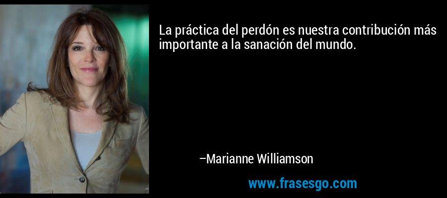 La práctica del perdón es nuestra contribución más importante a la sanación del mundo. – Marianne Williamson