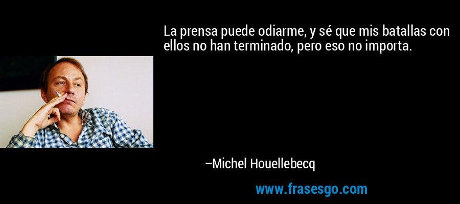 La prensa puede odiarme, y sé que mis batallas con ellos no han terminado, pero eso no importa. – Michel Houellebecq