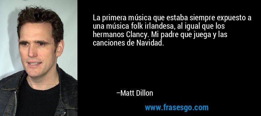 La primera música que estaba siempre expuesto a una música folk irlandesa, al igual que los hermanos Clancy. Mi padre que juega y las canciones de Navidad. – Matt Dillon