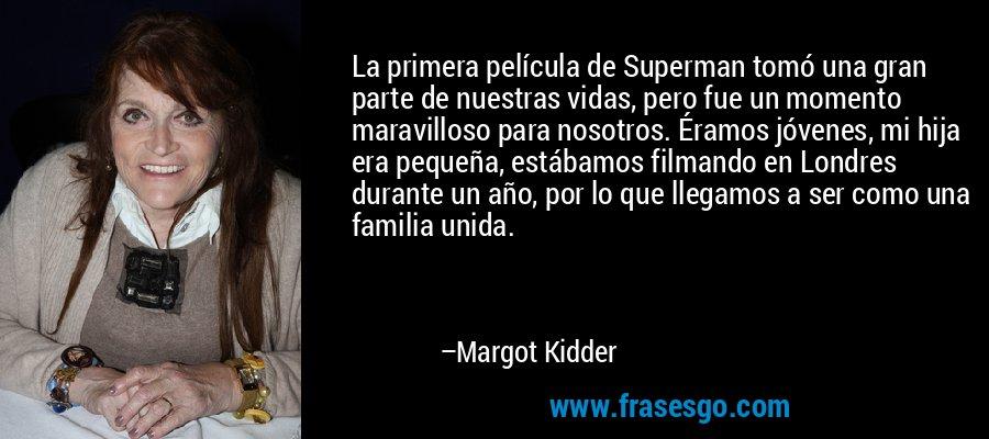 La primera película de Superman tomó una gran parte de nuestras vidas, pero fue un momento maravilloso para nosotros. Éramos jóvenes, mi hija era pequeña, estábamos filmando en Londres durante un año, por lo que llegamos a ser como una familia unida. – Margot Kidder