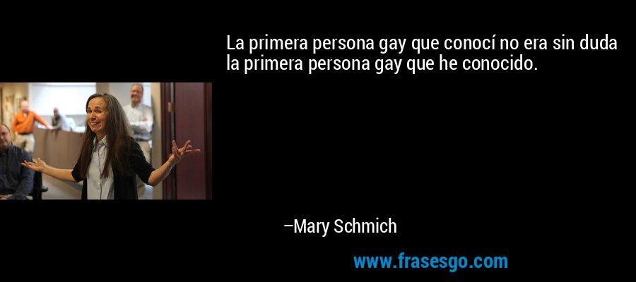 La primera persona gay que conocí no era sin duda la primera persona gay que he conocido. – Mary Schmich
