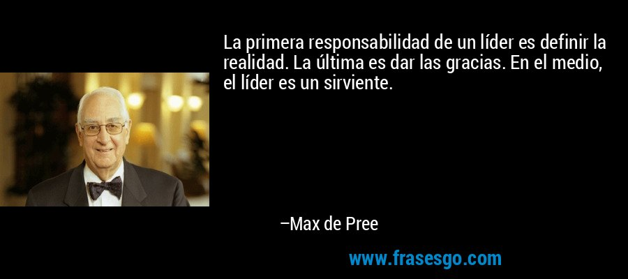 La primera responsabilidad de un líder es definir la realidad. La última es dar las gracias. En el medio, el líder es un sirviente. – Max de Pree