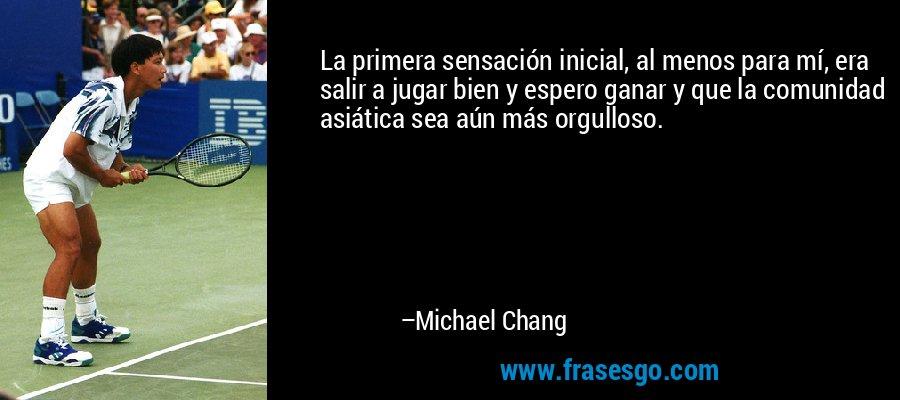 La primera sensación inicial, al menos para mí, era salir a jugar bien y espero ganar y que la comunidad asiática sea aún más orgulloso. – Michael Chang