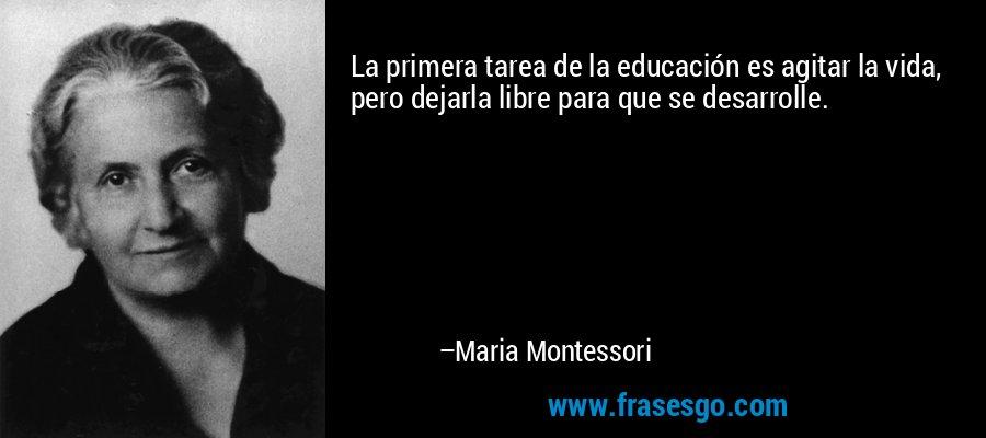 La primera tarea de la educación es agitar la vida, pero dejarla libre para que se desarrolle. – Maria Montessori