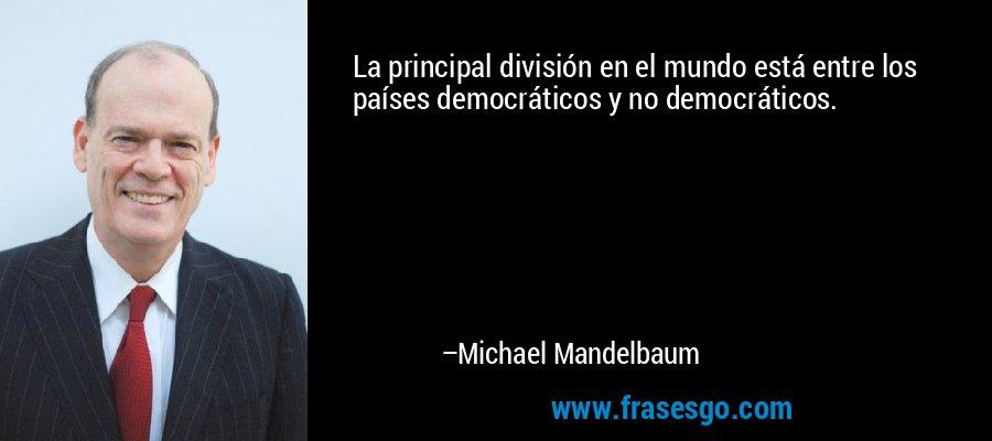 La principal división en el mundo está entre los países democráticos y no democráticos. – Michael Mandelbaum
