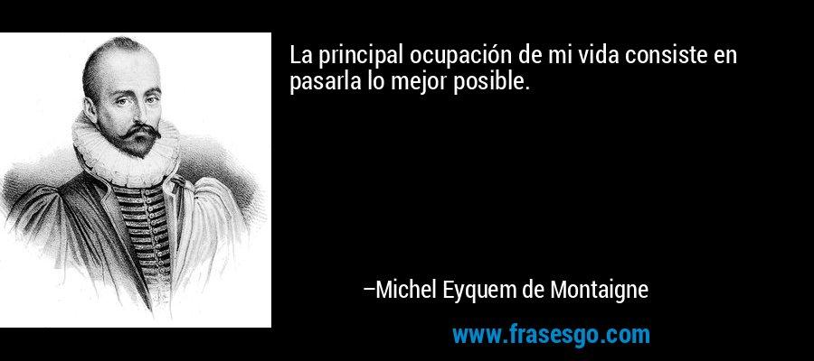 La principal ocupación de mi vida consiste en pasarla lo mejor posible. – Michel Eyquem de Montaigne
