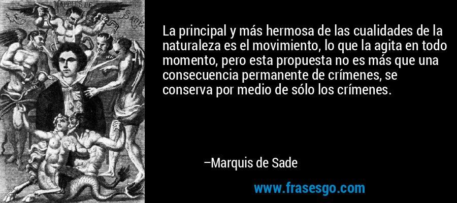 La principal y más hermosa de las cualidades de la naturaleza es el movimiento, lo que la agita en todo momento, pero esta propuesta no es más que una consecuencia permanente de crímenes, se conserva por medio de sólo los crímenes. – Marquis de Sade