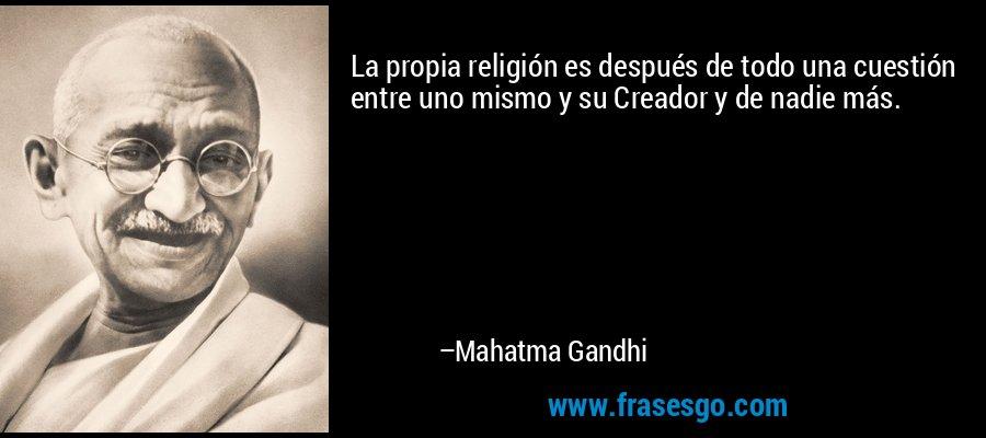 La propia religión es después de todo una cuestión entre uno mismo y su Creador y de nadie más. – Mahatma Gandhi