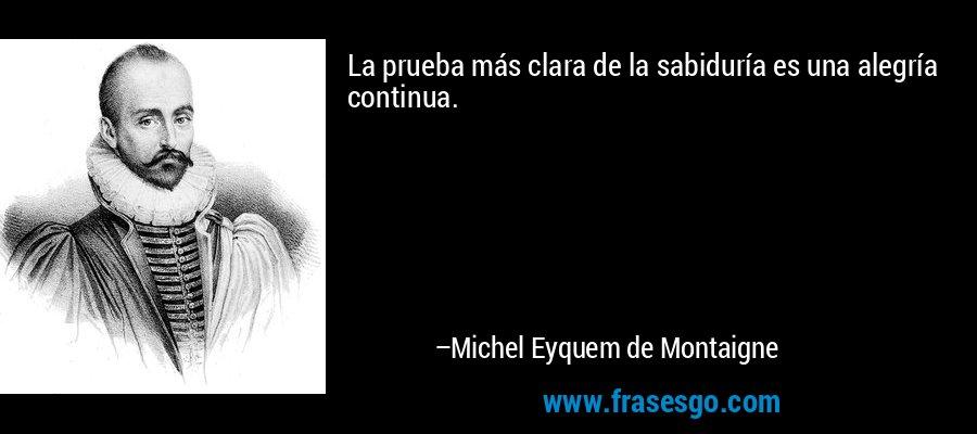 La prueba más clara de la sabiduría es una alegría continua. – Michel Eyquem de Montaigne