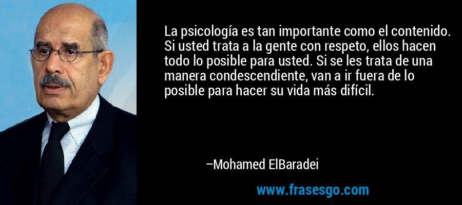 La psicología es tan importante como el contenido. Si usted trata a la gente con respeto, ellos hacen todo lo posible para usted. Si se les trata de una manera condescendiente, van a ir fuera de lo posible para hacer su vida más difícil. – Mohamed ElBaradei