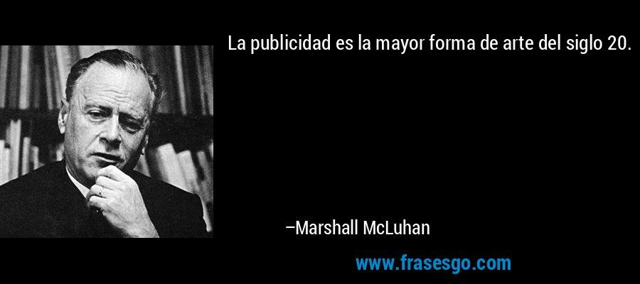La publicidad es la mayor forma de arte del siglo 20. – Marshall McLuhan