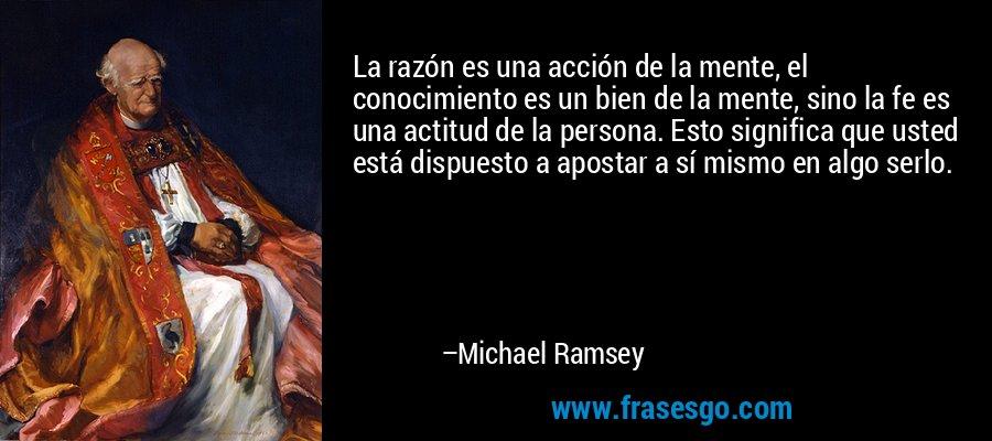 La razón es una acción de la mente, el conocimiento es un bien de la mente, sino la fe es una actitud de la persona. Esto significa que usted está dispuesto a apostar a sí mismo en algo serlo. – Michael Ramsey
