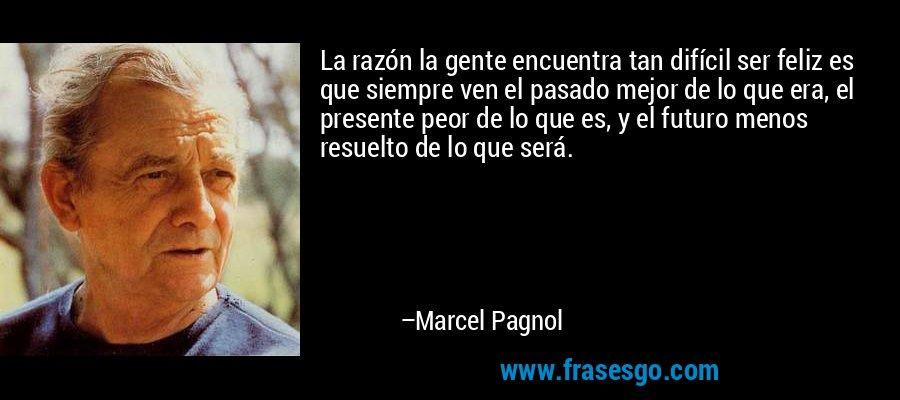 La razón la gente encuentra tan difícil ser feliz es que siempre ven el pasado mejor de lo que era, el presente peor de lo que es, y el futuro menos resuelto de lo que será. – Marcel Pagnol