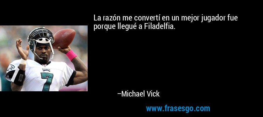 La razón me convertí en un mejor jugador fue porque llegué a Filadelfia. – Michael Vick