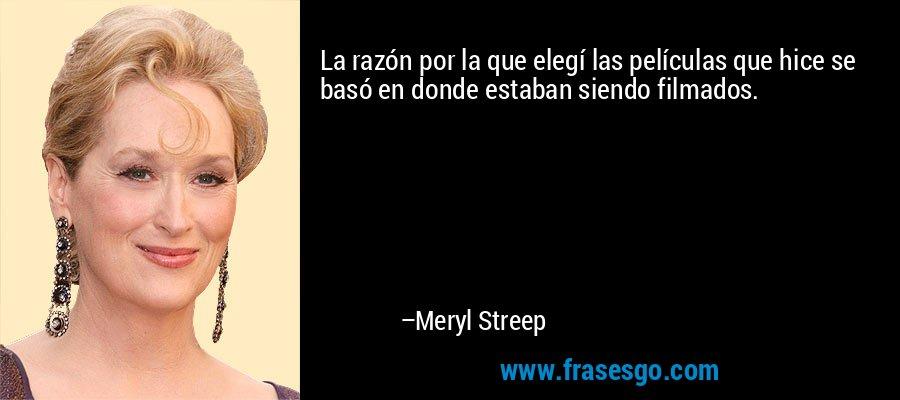 La razón por la que elegí las películas que hice se basó en donde estaban siendo filmados. – Meryl Streep