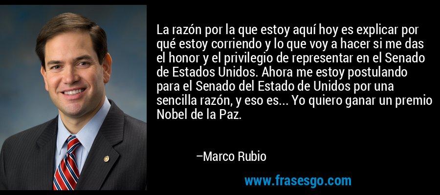 La razón por la que estoy aquí hoy es explicar por qué estoy corriendo y lo que voy a hacer si me das el honor y el privilegio de representar en el Senado de Estados Unidos. Ahora me estoy postulando para el Senado del Estado de Unidos por una sencilla razón, y eso es... Yo quiero ganar un premio Nobel de la Paz. – Marco Rubio