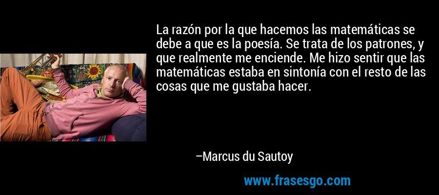 La razón por la que hacemos las matemáticas se debe a que es la poesía. Se trata de los patrones, y que realmente me enciende. Me hizo sentir que las matemáticas estaba en sintonía con el resto de las cosas que me gustaba hacer. – Marcus du Sautoy
