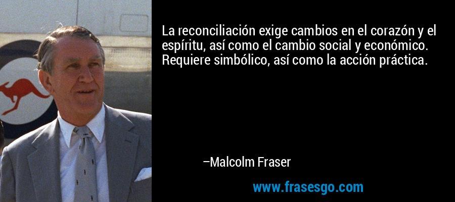 La reconciliación exige cambios en el corazón y el espíritu, así como el cambio social y económico. Requiere simbólico, así como la acción práctica. – Malcolm Fraser