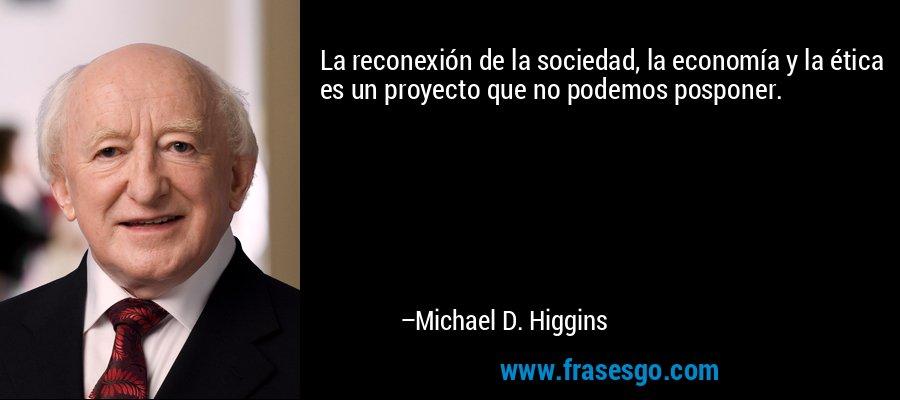 La reconexión de la sociedad, la economía y la ética es un proyecto que no podemos posponer. – Michael D. Higgins