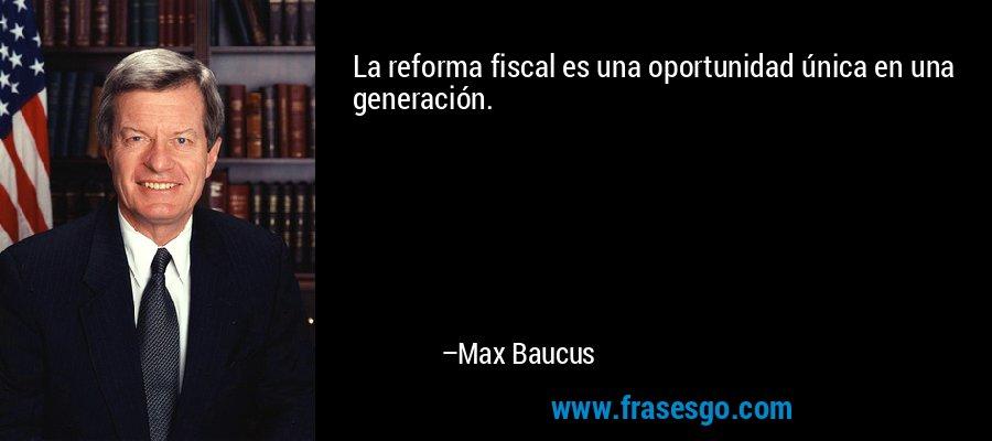 La reforma fiscal es una oportunidad única en una generación. – Max Baucus