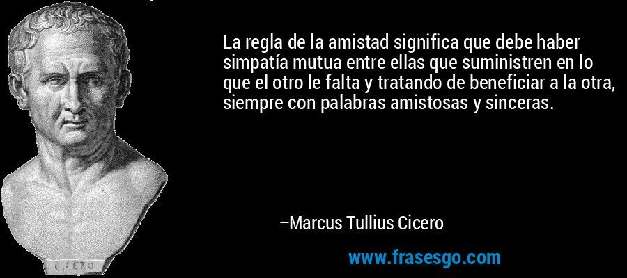 La regla de la amistad significa que debe haber simpatía mutua entre ellas que suministren en lo que el otro le falta y tratando de beneficiar a la otra, siempre con palabras amistosas y sinceras. – Marcus Tullius Cicero