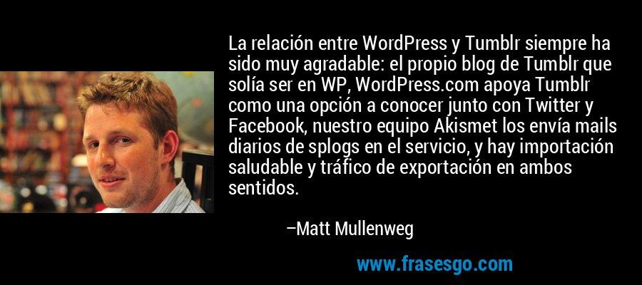 La relación entre WordPress y Tumblr siempre ha sido muy agradable: el propio blog de Tumblr que solía ser en WP, WordPress.com apoya Tumblr como una opción a conocer junto con Twitter y Facebook, nuestro equipo Akismet los envía mails diarios de splogs en el servicio, y hay importación saludable y tráfico de exportación en ambos sentidos. – Matt Mullenweg