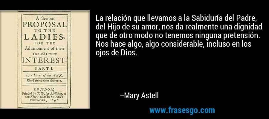 La relación que llevamos a la Sabiduría del Padre, del Hijo de su amor, nos da realmente una dignidad que de otro modo no tenemos ninguna pretensión. Nos hace algo, algo considerable, incluso en los ojos de Dios. – Mary Astell