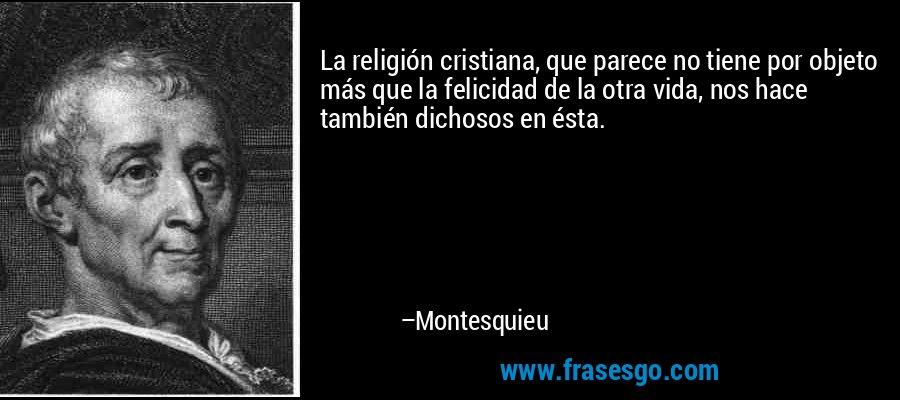 La religión cristiana, que parece no tiene por objeto más que la felicidad de la otra vida, nos hace también dichosos en ésta. – Montesquieu