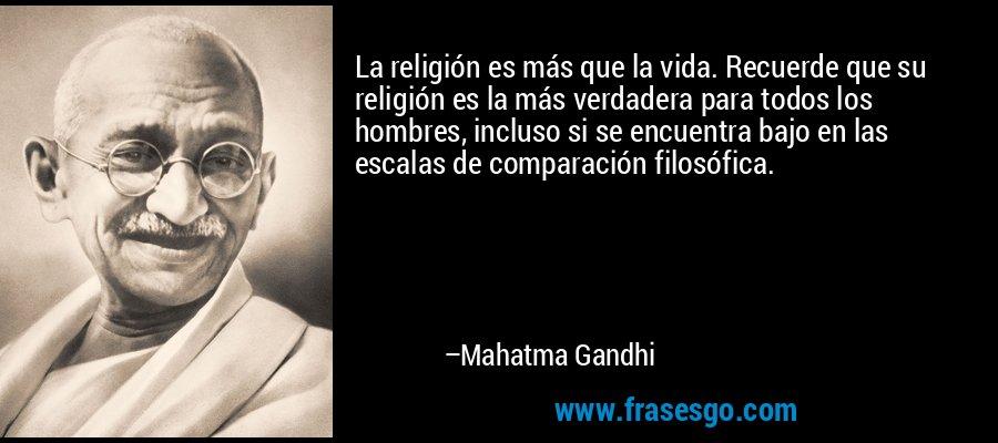 La religión es más que la vida. Recuerde que su religión es la más verdadera para todos los hombres, incluso si se encuentra bajo en las escalas de comparación filosófica. – Mahatma Gandhi