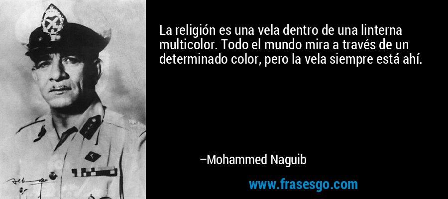 La religión es una vela dentro de una linterna multicolor. Todo el mundo mira a través de un determinado color, pero la vela siempre está ahí. – Mohammed Naguib