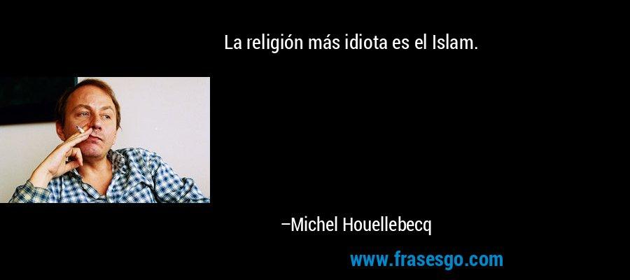 La religión más idiota es el Islam. – Michel Houellebecq