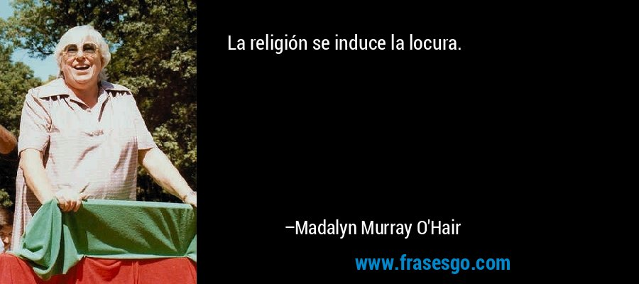 La religión se induce la locura. – Madalyn Murray O'Hair