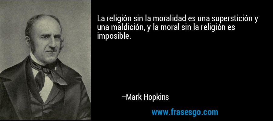 La religión sin la moralidad es una superstición y una maldición, y la moral sin la religión es imposible. – Mark Hopkins