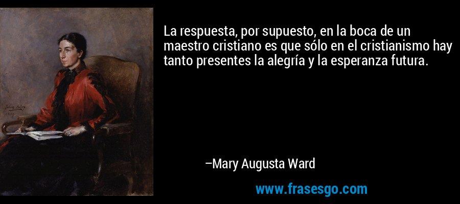 La respuesta, por supuesto, en la boca de un maestro cristiano es que sólo en el cristianismo hay tanto presentes la alegría y la esperanza futura. – Mary Augusta Ward