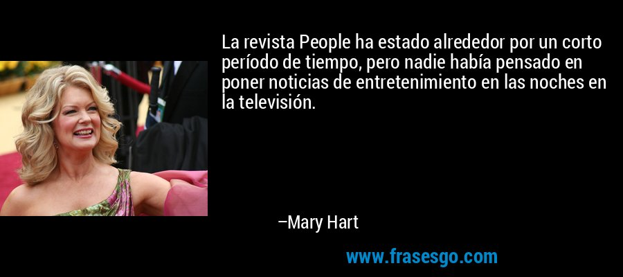 La revista People ha estado alrededor por un corto período de tiempo, pero nadie había pensado en poner noticias de entretenimiento en las noches en la televisión. – Mary Hart