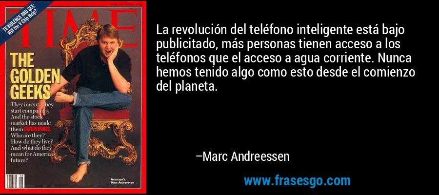La revolución del teléfono inteligente está bajo publicitado, más personas tienen acceso a los teléfonos que el acceso a agua corriente. Nunca hemos tenido algo como esto desde el comienzo del planeta. – Marc Andreessen