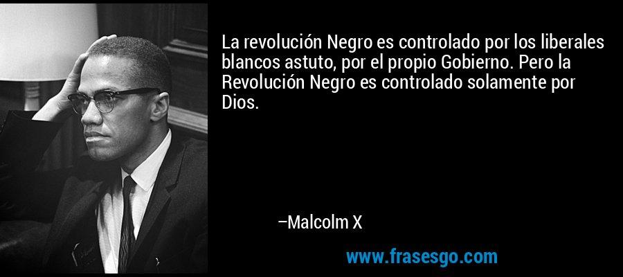 La revolución Negro es controlado por los liberales blancos astuto, por el propio Gobierno. Pero la Revolución Negro es controlado solamente por Dios. – Malcolm X