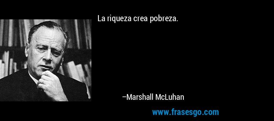 La riqueza crea pobreza. – Marshall McLuhan