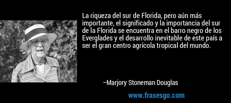 La riqueza del sur de Florida, pero aún más importante, el significado y la importancia del sur de la Florida se encuentra en el barro negro de los Everglades y el desarrollo inevitable de este país a ser el gran centro agrícola tropical del mundo. – Marjory Stoneman Douglas