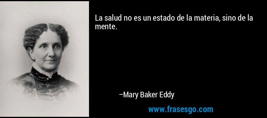 La salud no es un estado de la materia, sino de la mente. – Mary Baker Eddy